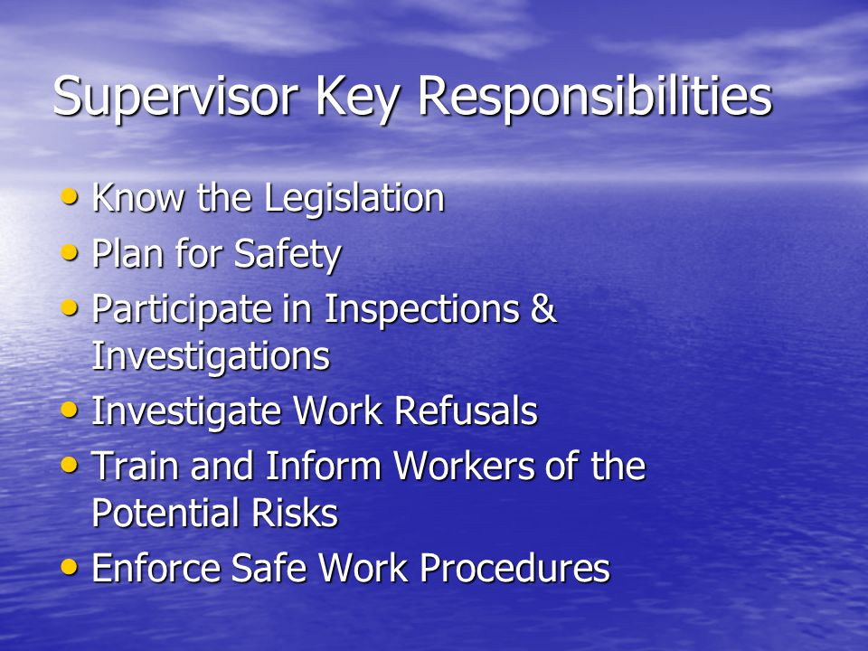 Supervisor Key Responsibilities Know the Legislation Know the Legislation Plan for Safety Plan for Safety Participate in Inspections & Investigations