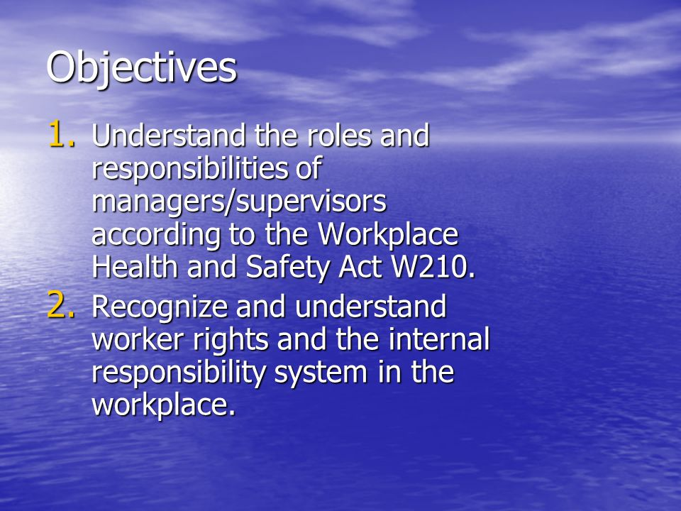 Objectives 1. Understand the roles and responsibilities of managers/supervisors according to the Workplace Health and Safety Act W210. 2. Recognize an