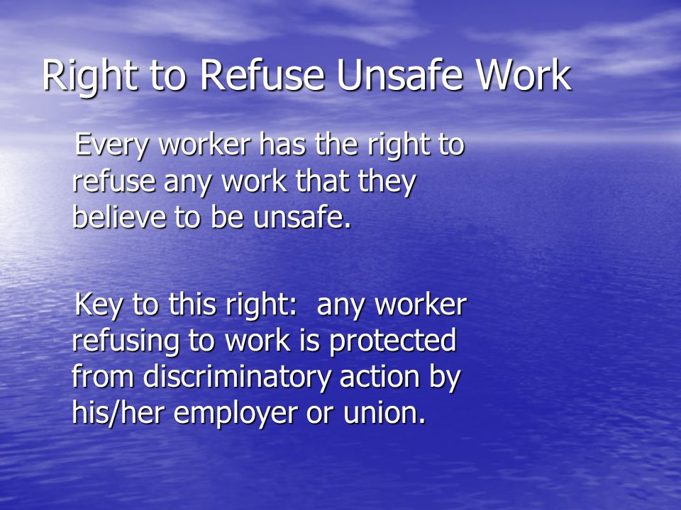 Right to Refuse Unsafe Work Every worker has the right to refuse any work that they believe to be unsafe. Every worker has the right to refuse any wor
