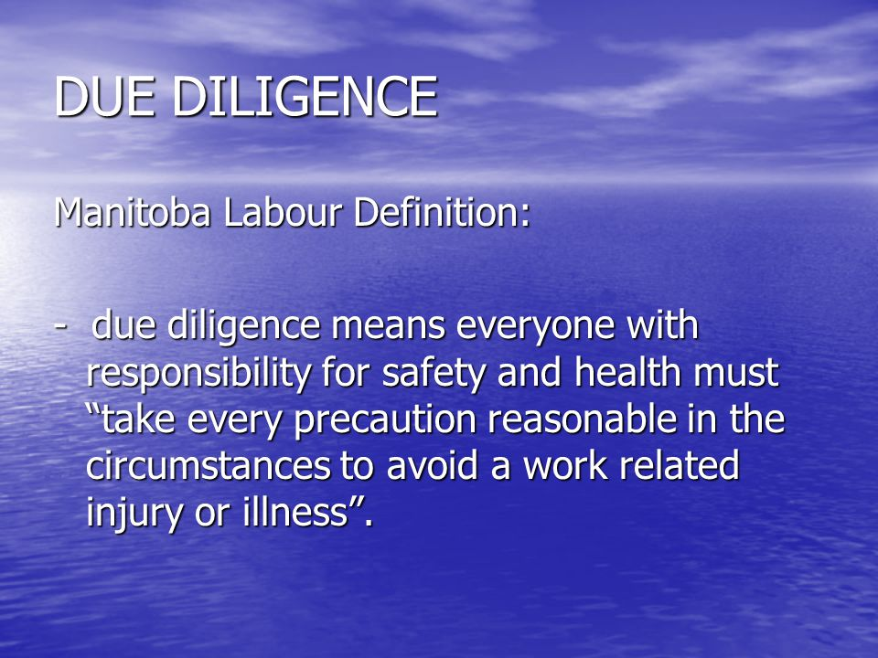 """DUE DILIGENCE Manitoba Labour Definition: - due diligence means everyone with responsibility for safety and health must """"take every precaution reasona"""