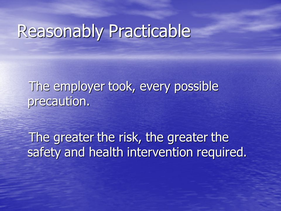 Reasonably Practicable The employer took, every possible precaution. The employer took, every possible precaution. The greater the risk, the greater t