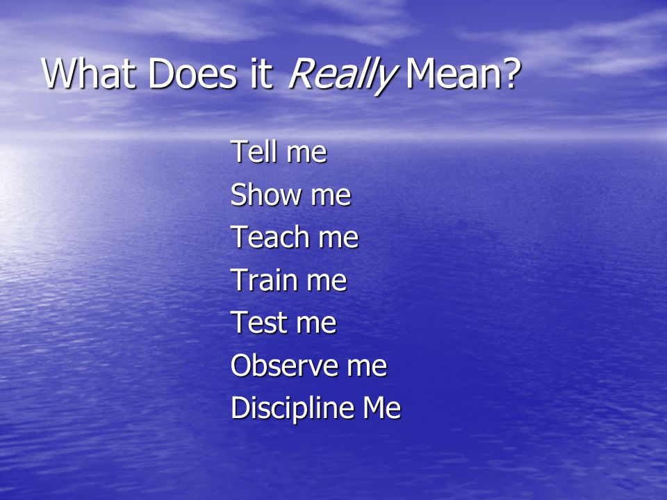 What Does it Really Mean? Tell me Tell me Show me Show me Teach me Teach me Train me Train me Test me Test me Observe me Observe me Discipline Me Disc