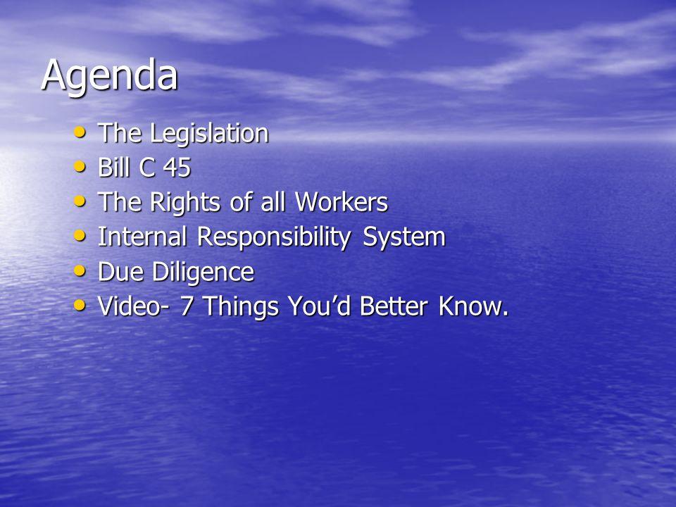 Agenda The Legislation The Legislation Bill C 45 Bill C 45 The Rights of all Workers The Rights of all Workers Internal Responsibility System Internal
