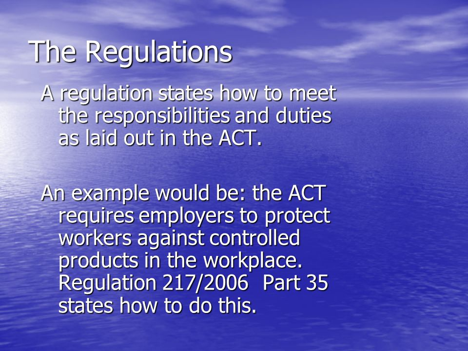 The Regulations A regulation states how to meet the responsibilities and duties as laid out in the ACT. An example would be: the ACT requires employer