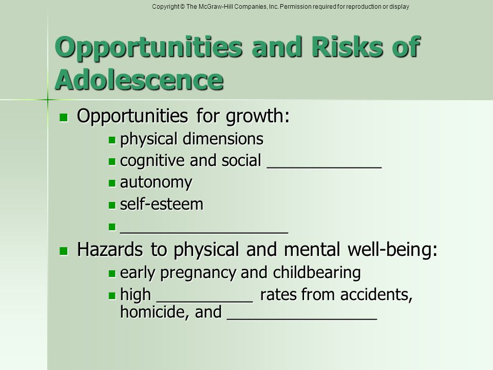 Opportunities and Risks of Adolescence Opportunities for growth: Opportunities for growth: physical dimensions physical dimensions cognitive and social _____________ cognitive and social _____________ autonomy autonomy self-esteem self-esteem ___________________ ___________________ Hazards to physical and mental well-being: Hazards to physical and mental well-being: early pregnancy and childbearing early pregnancy and childbearing high ___________ rates from accidents, homicide, and _________________ high ___________ rates from accidents, homicide, and _________________