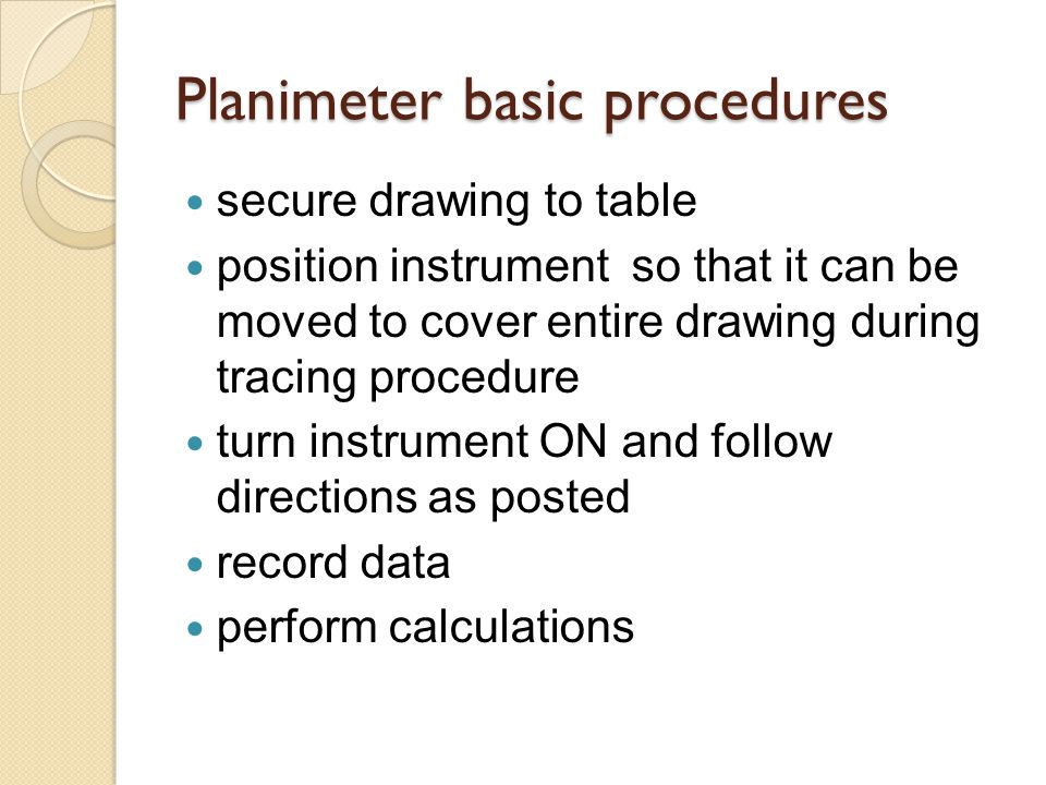 Planimeter basic procedures secure drawing to table position instrument so that it can be moved to cover entire drawing during tracing procedure turn instrument ON and follow directions as posted record data perform calculations