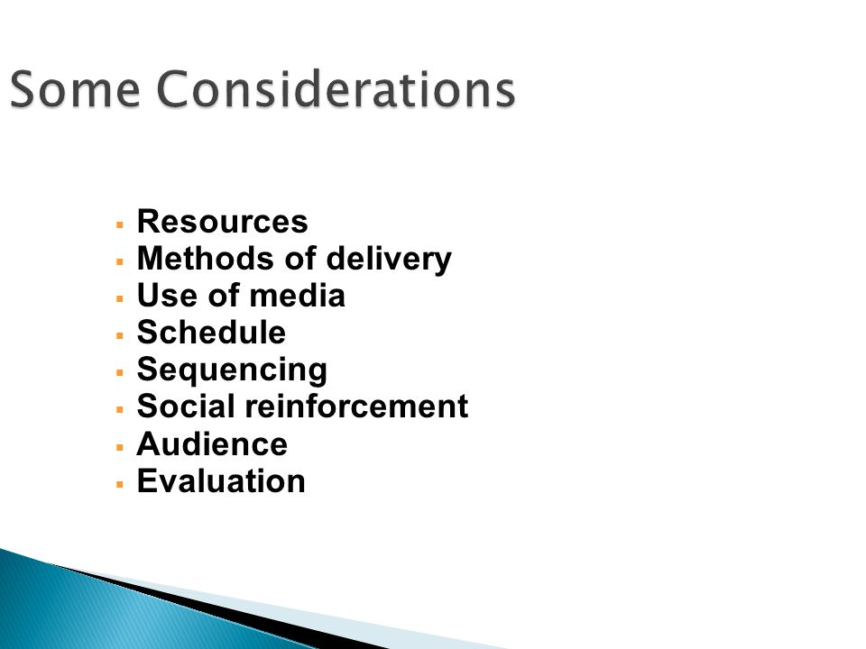  Resources  Methods of delivery  Use of media  Schedule  Sequencing  Social reinforcement  Audience  Evaluation Some Considerations