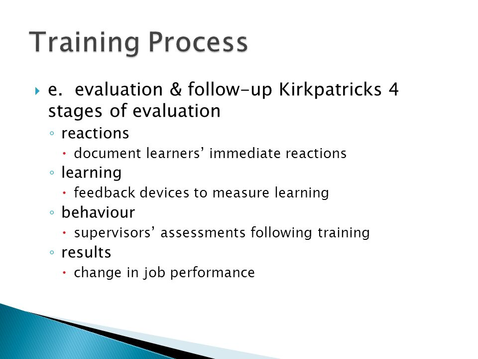  e. evaluation & follow-up Kirkpatricks 4 stages of evaluation ◦ reactions  document learners' immediate reactions ◦ learning  feedback devices to