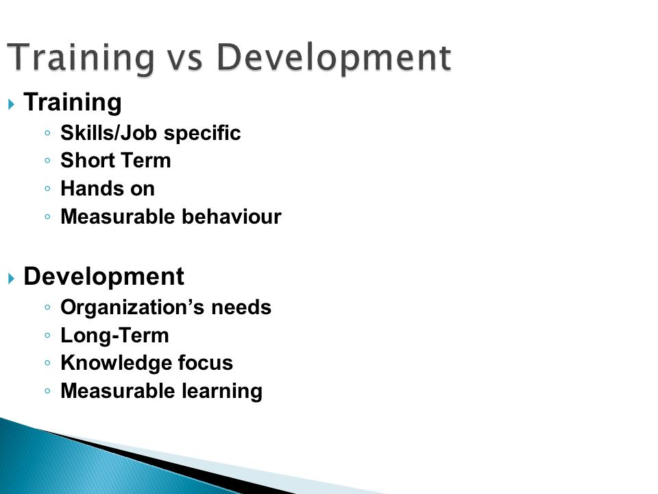  Training ◦ Skills/Job specific ◦ Short Term ◦ Hands on ◦ Measurable behaviour  Development ◦ Organization's needs ◦ Long-Term ◦ Knowledge focus ◦ Measurable learning Training vs Development