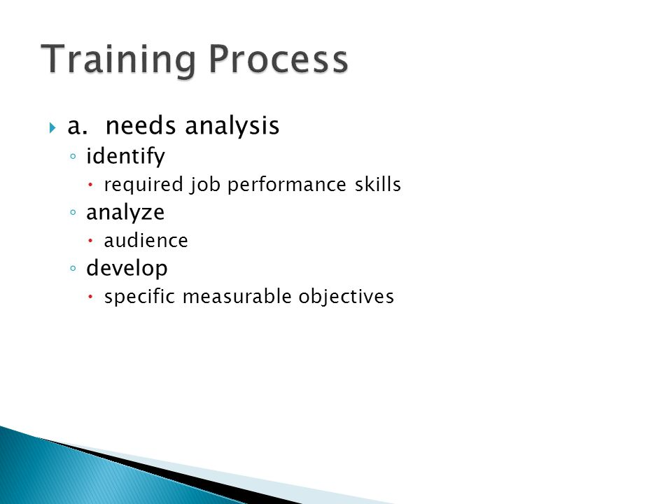  a. needs analysis ◦ identify  required job performance skills ◦ analyze  audience ◦ develop  specific measurable objectives