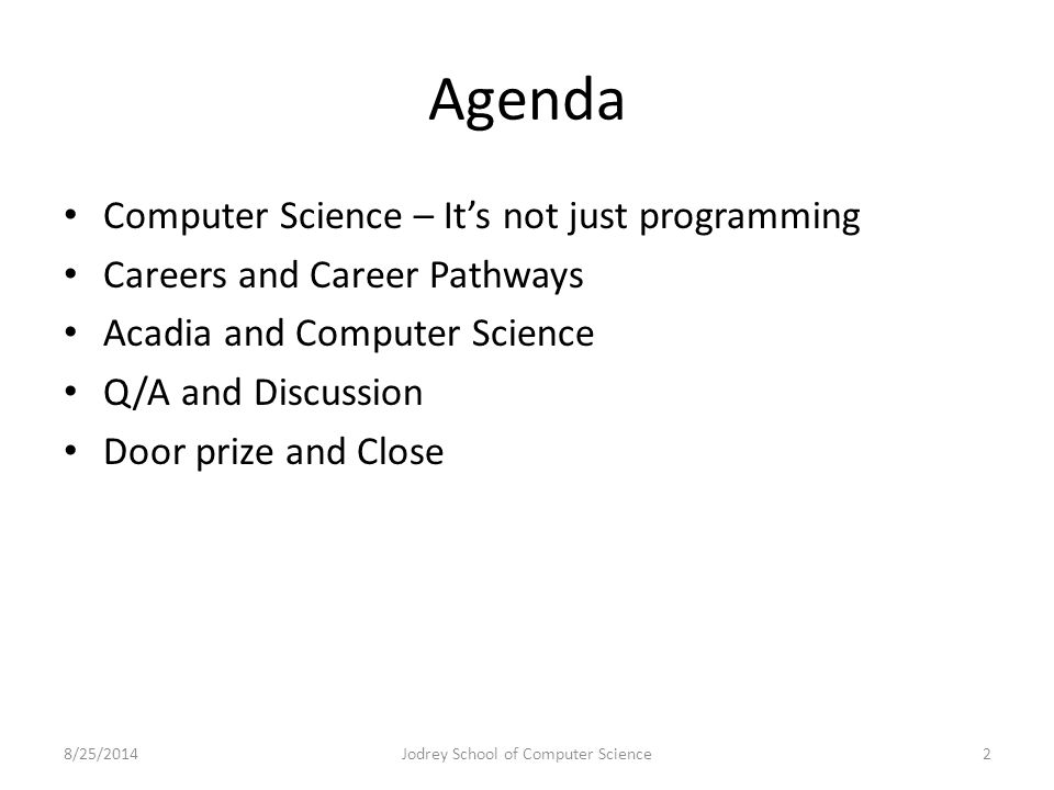 Agenda Computer Science – It's not just programming Careers and Career Pathways Acadia and Computer Science Q/A and Discussion Door prize and Close 8/25/2014Jodrey School of Computer Science2