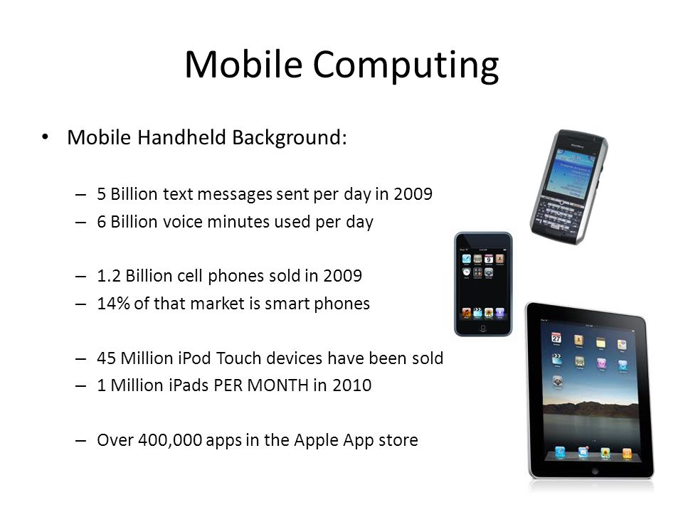 Mobile Computing Mobile Handheld Background: – 5 Billion text messages sent per day in 2009 – 6 Billion voice minutes used per day – 1.2 Billion cell phones sold in 2009 – 14% of that market is smart phones – 45 Million iPod Touch devices have been sold – 1 Million iPads PER MONTH in 2010 – Over 400,000 apps in the Apple App store
