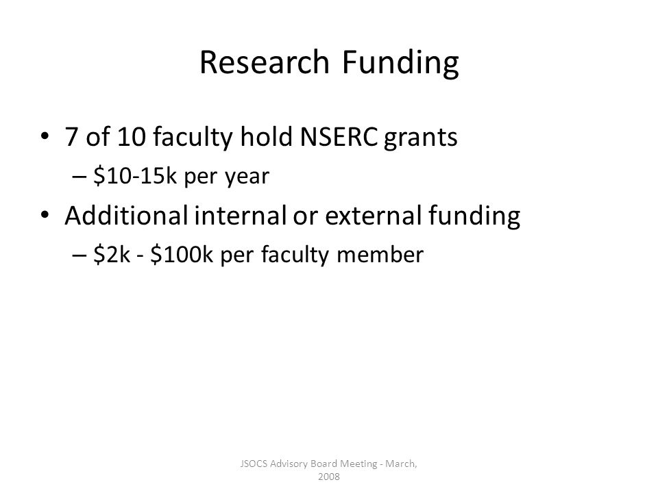 JSOCS Advisory Board Meeting - March, 2008 Research Funding 7 of 10 faculty hold NSERC grants – $10-15k per year Additional internal or external funding – $2k - $100k per faculty member