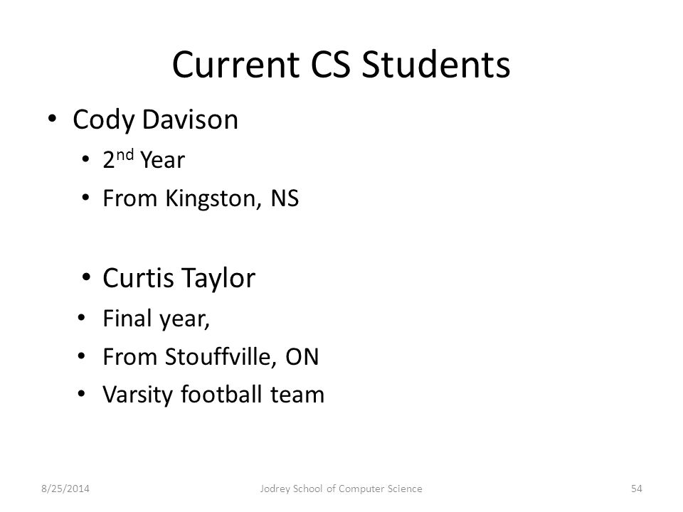Current CS Students Cody Davison 2 nd Year From Kingston, NS Curtis Taylor Final year, From Stouffville, ON Varsity football team 8/25/2014Jodrey School of Computer Science54