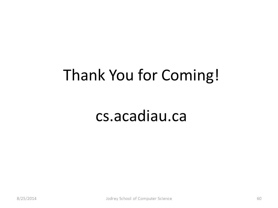 Thank You for Coming! cs.acadiau.ca 8/25/2014Jodrey School of Computer Science60