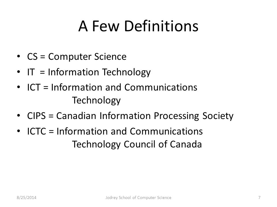 A Few Definitions CS = Computer Science IT = Information Technology ICT = Information and Communications Technology CIPS = Canadian Information Processing Society ICTC = Information and Communications Technology Council of Canada 8/25/2014Jodrey School of Computer Science7
