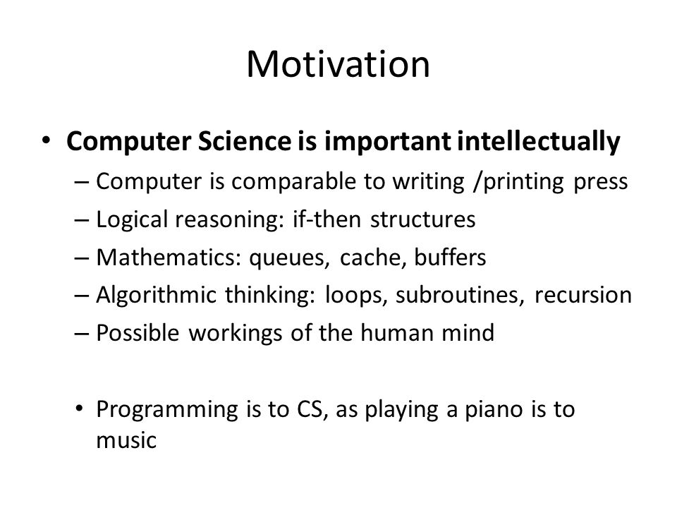 Motivation Computer Science supports and links to most other areas of study – Progress in science progress in technology – Need for diverse abilities and perspectives CS and neuroscientists – the brain Biologists and CS – the Genome Meteorologists and CS – weather prediction – Future scientists require basic knowledge of CS