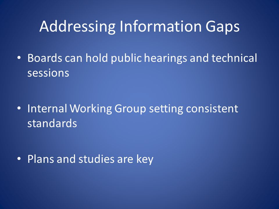 Addressing Information Gaps Boards can hold public hearings and technical sessions Internal Working Group setting consistent standards Plans and studi