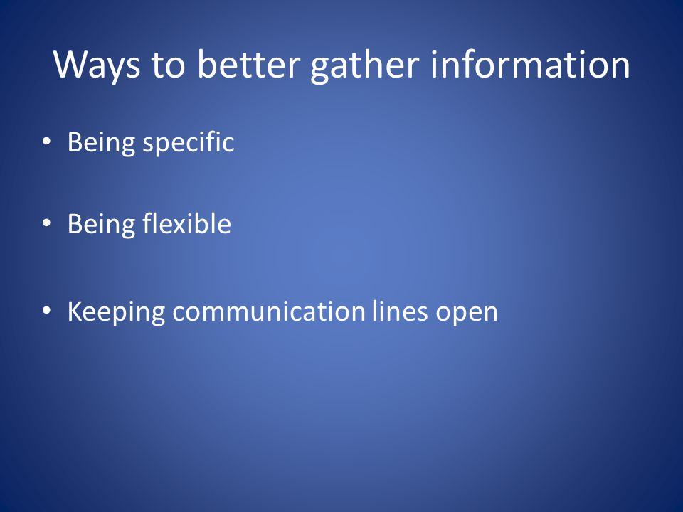 Ways to better gather information Being specific Being flexible Keeping communication lines open