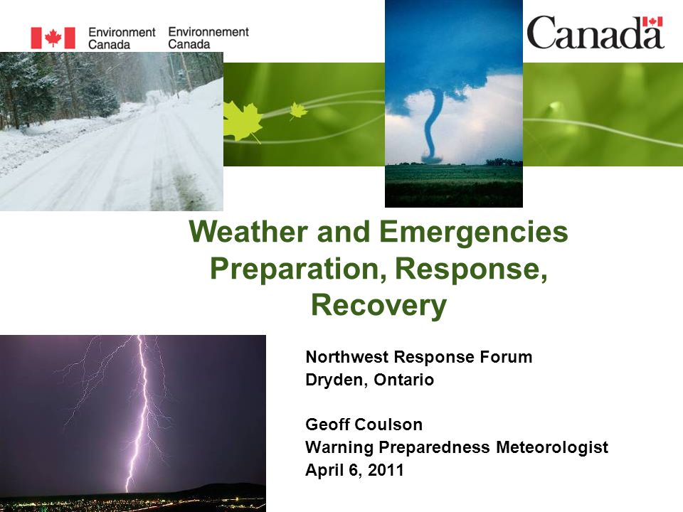 Weather and Emergencies Preparation, Response, Recovery Northwest Response Forum Dryden, Ontario Geoff Coulson Warning Preparedness Meteorologist Apri