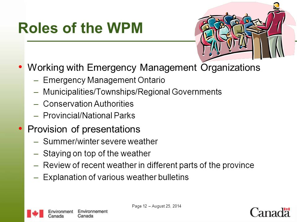 Page 12 – August 25, 2014 Roles of the WPM Working with Emergency Management Organizations –Emergency Management Ontario –Municipalities/Townships/Reg