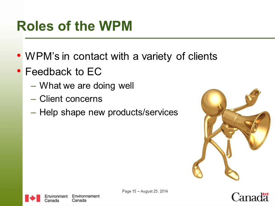 Page 15 – August 25, 2014 Roles of the WPM WPM's in contact with a variety of clients Feedback to EC –What we are doing well –Client concerns –Help sh