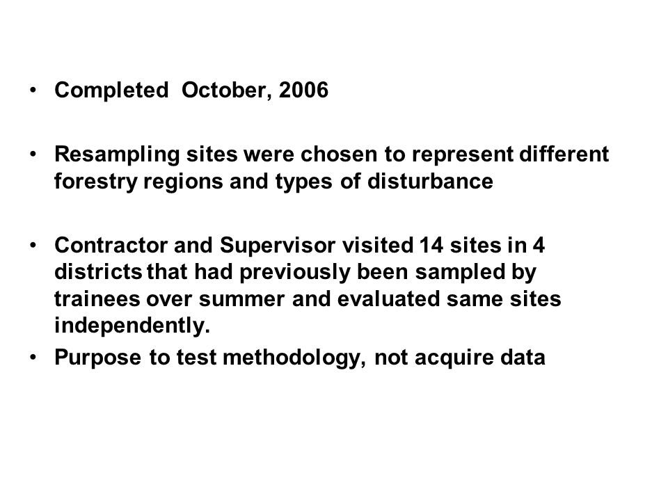 Completed October, 2006 Resampling sites were chosen to represent different forestry regions and types of disturbance Contractor and Supervisor visited 14 sites in 4 districts that had previously been sampled by trainees over summer and evaluated same sites independently.