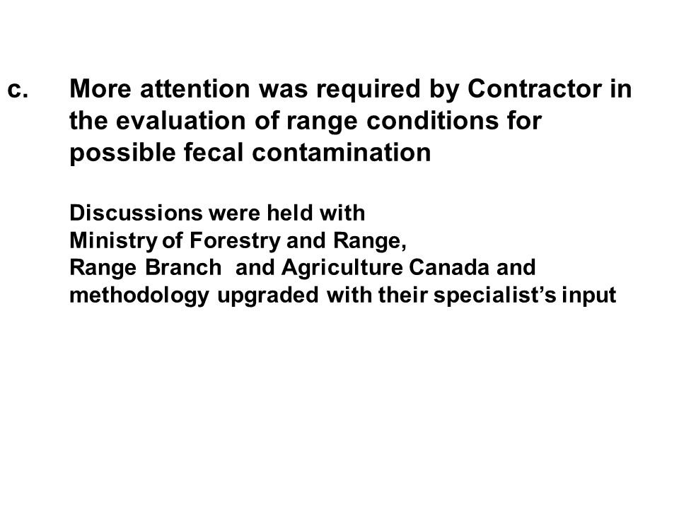 c.More attention was required by Contractor in the evaluation of range conditions for possible fecal contamination Discussions were held with Ministry of Forestry and Range, Range Branch and Agriculture Canada and methodology upgraded with their specialist's input