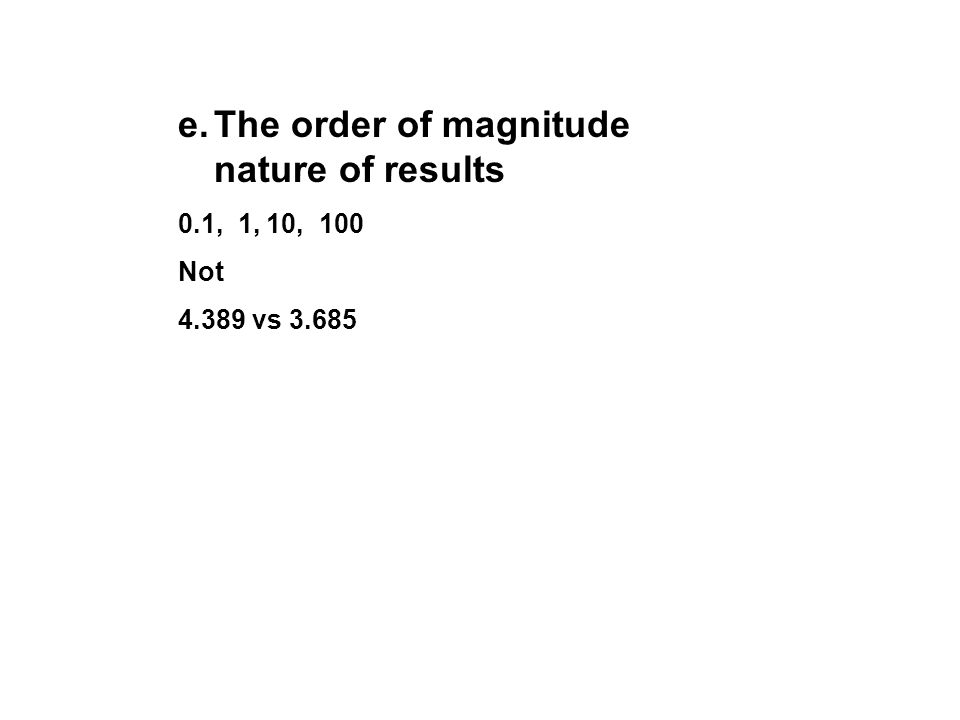 e.The order of magnitude nature of results 0.1, 1, 10, 100 Not 4.389 vs 3.685