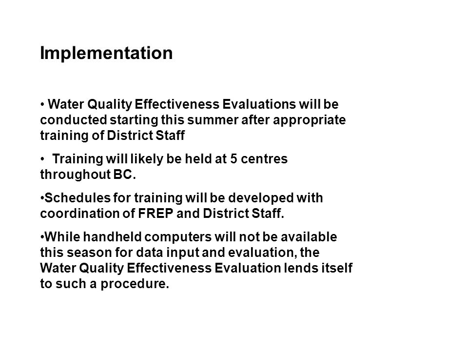 Implementation Water Quality Effectiveness Evaluations will be conducted starting this summer after appropriate training of District Staff Training will likely be held at 5 centres throughout BC.