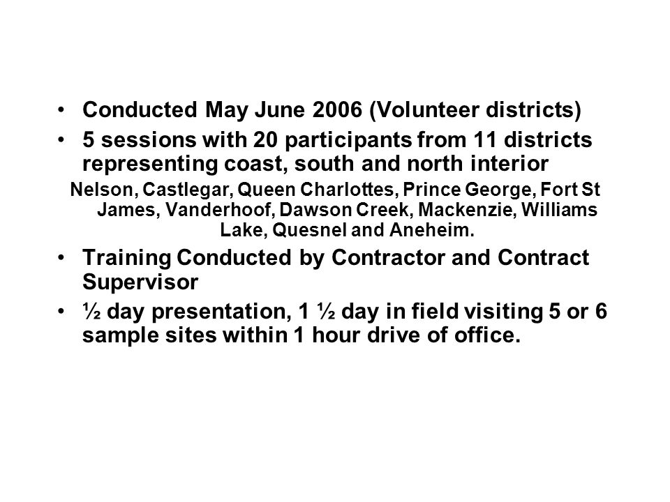 Conducted May June 2006 (Volunteer districts) 5 sessions with 20 participants from 11 districts representing coast, south and north interior Nelson, Castlegar, Queen Charlottes, Prince George, Fort St James, Vanderhoof, Dawson Creek, Mackenzie, Williams Lake, Quesnel and Aneheim.