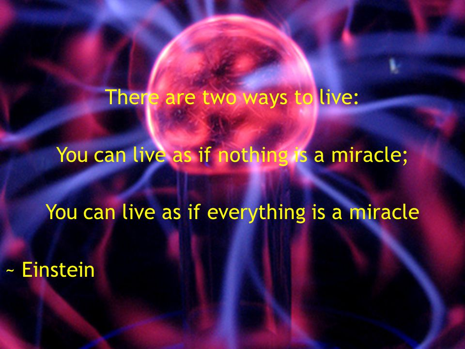 There are two ways to live: You can live as if nothing is a miracle; You can live as if everything is a miracle ~ Einstein