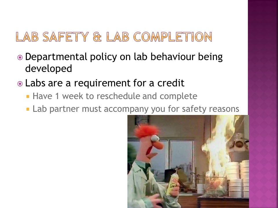  Departmental policy on lab behaviour being developed  Labs are a requirement for a credit  Have 1 week to reschedule and complete  Lab partner must accompany you for safety reasons