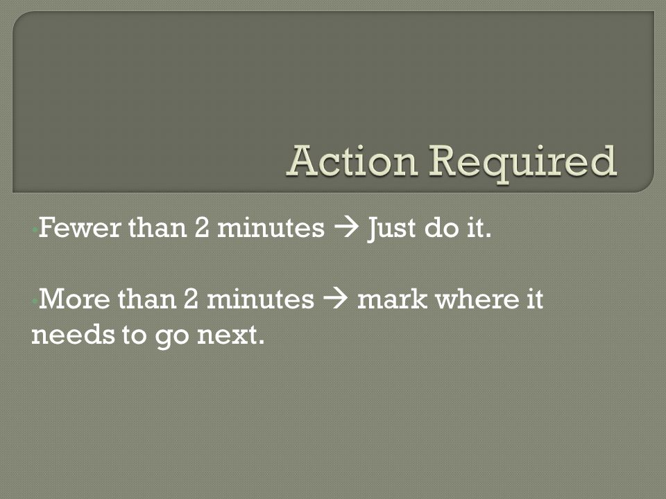 Fewer than 2 minutes  Just do it. More than 2 minutes  mark where it needs to go next.