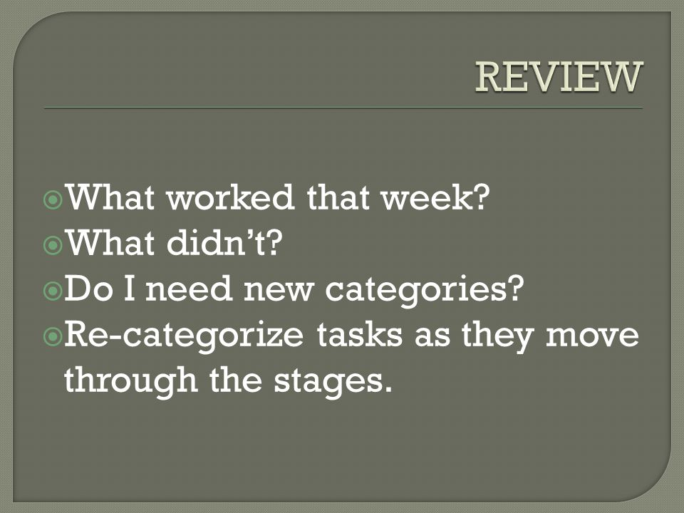  What worked that week?  What didn't?  Do I need new categories?  Re-categorize tasks as they move through the stages.