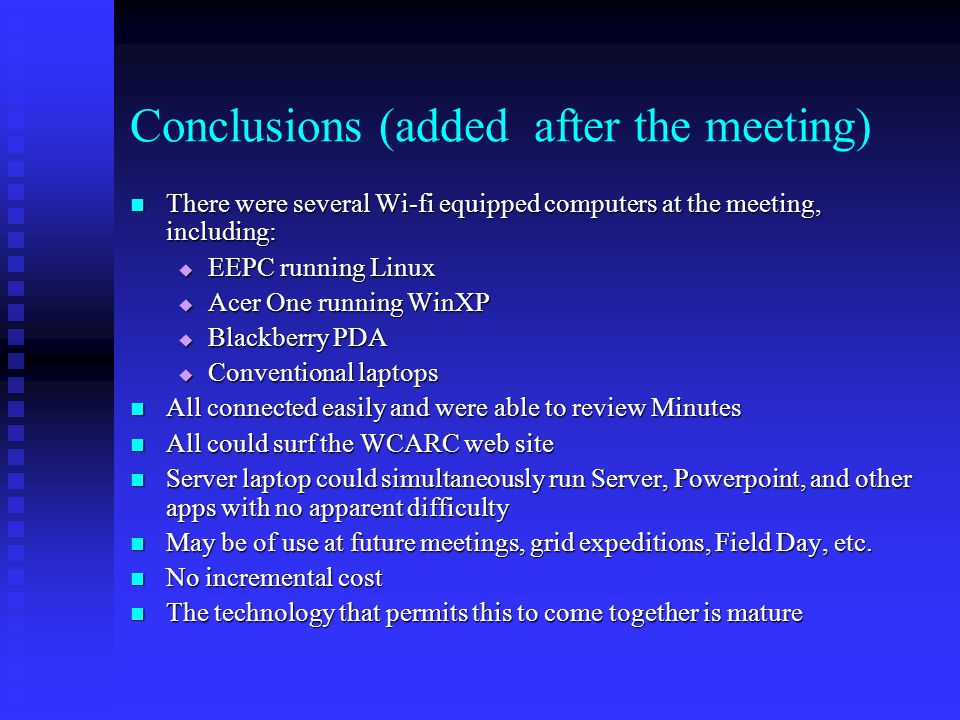 Conclusions (added after the meeting) There were several Wi-fi equipped computers at the meeting, including: There were several Wi-fi equipped computers at the meeting, including:  EEPC running Linux  Acer One running WinXP  Blackberry PDA  Conventional laptops All connected easily and were able to review Minutes All connected easily and were able to review Minutes All could surf the WCARC web site All could surf the WCARC web site Server laptop could simultaneously run Server, Powerpoint, and other apps with no apparent difficulty Server laptop could simultaneously run Server, Powerpoint, and other apps with no apparent difficulty May be of use at future meetings, grid expeditions, Field Day, etc.