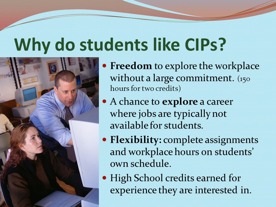 Why do students like CIPs. Freedom to explore the workplace without a large commitment.