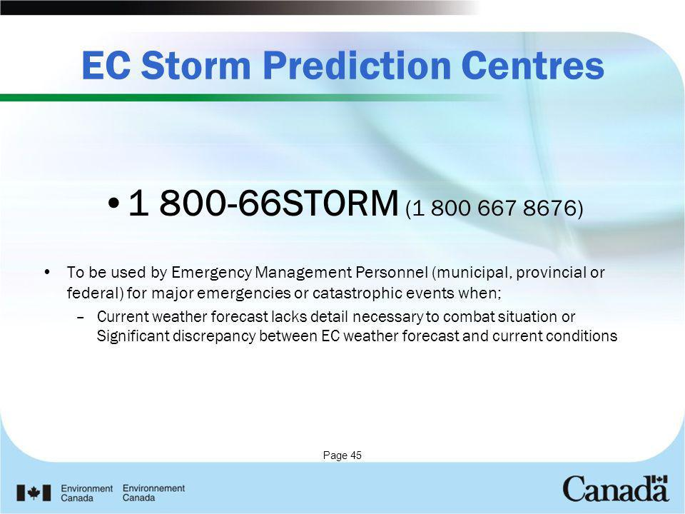 Page 45 EC Storm Prediction Centres 1 800-66STORM (1 800 667 8676) To be used by Emergency Management Personnel (municipal, provincial or federal) for