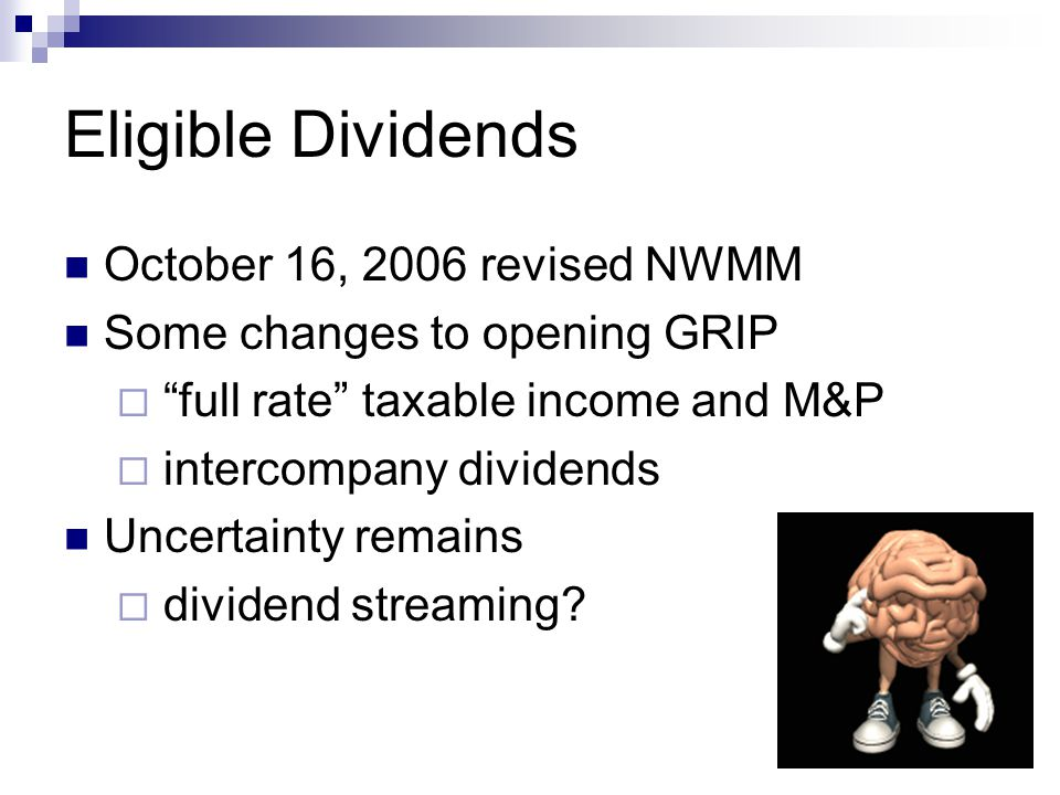 Eligible Dividends October 16, 2006 revised NWMM Some changes to opening GRIP  full rate taxable income and M&P  intercompany dividends Uncertainty remains  dividend streaming
