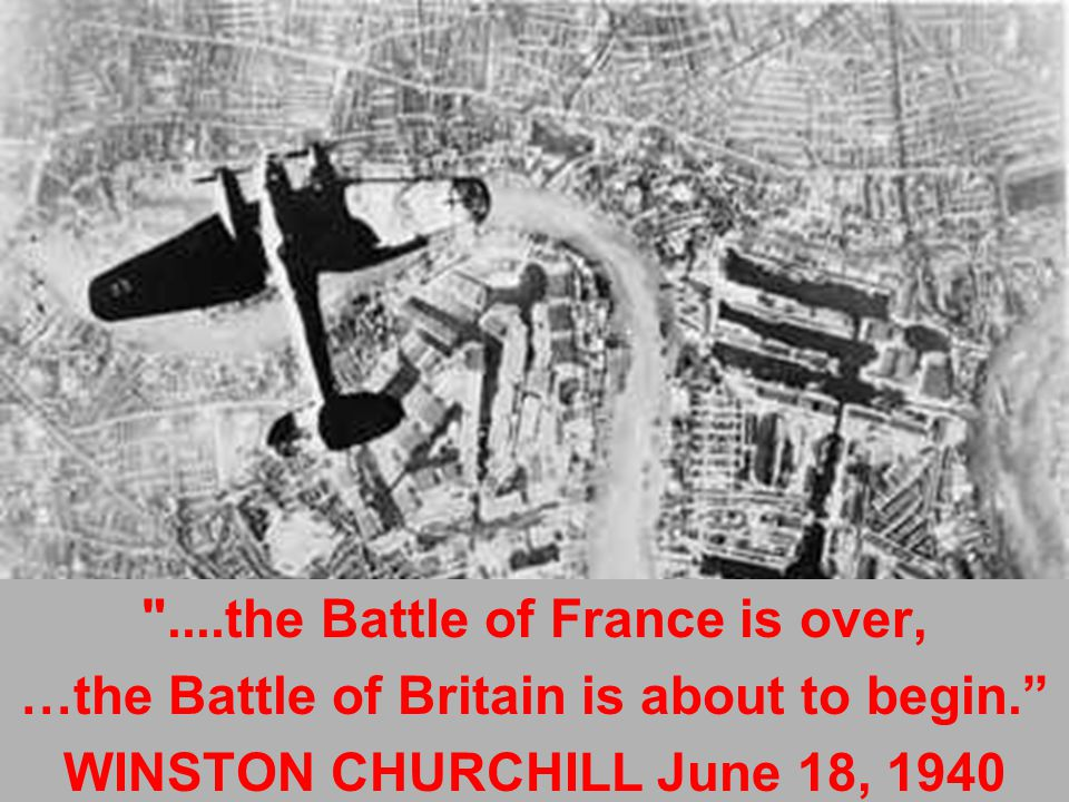 ....the Battle of France is over, …the Battle of Britain is about to begin. WINSTON CHURCHILL June 18, 1940