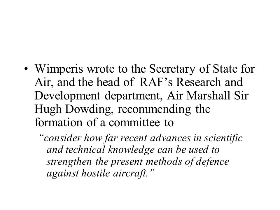 Wimperis wrote to the Secretary of State for Air, and the head of RAF's Research and Development department, Air Marshall Sir Hugh Dowding, recommending the formation of a committee to consider how far recent advances in scientific and technical knowledge can be used to strengthen the present methods of defence against hostile aircraft.