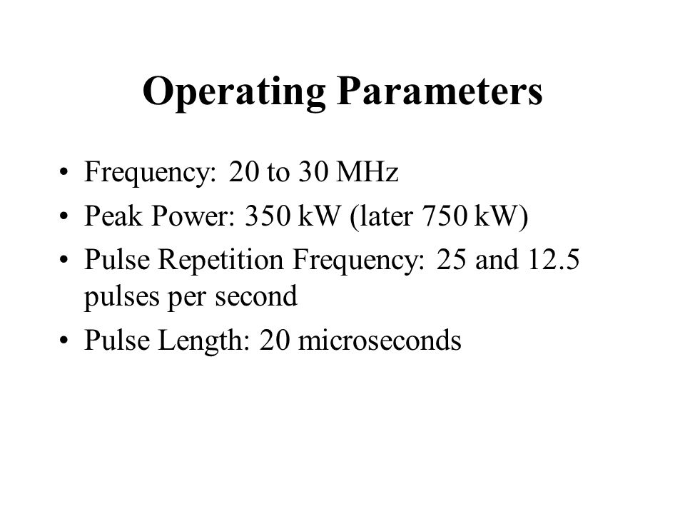 Operating Parameters Frequency: 20 to 30 MHz Peak Power: 350 kW (later 750 kW) Pulse Repetition Frequency: 25 and 12.5 pulses per second Pulse Length: 20 microseconds