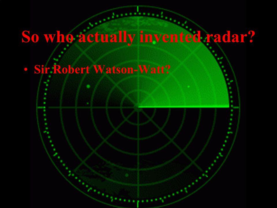 So who actually invented radar? Sir Robert Watson Watt? The Americans?