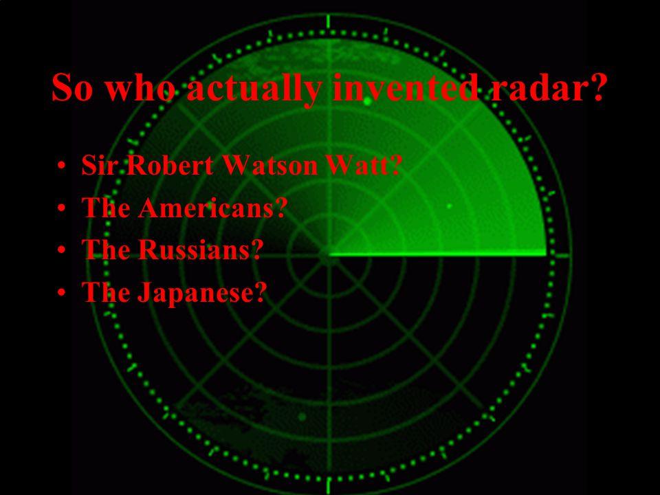 So who actually invented radar.Sir Robert Watson Watt.