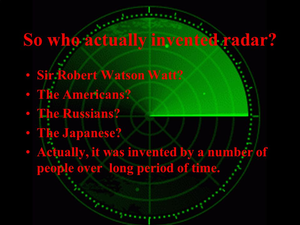 So who actually invented radar. Sir Robert Watson Watt.