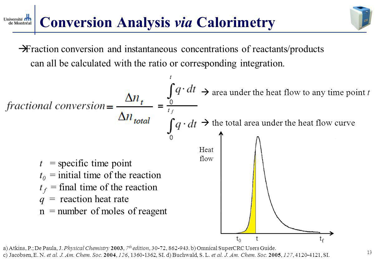13 Conversion Analysis via Calorimetry  Fraction conversion and instantaneous concentrations of reactants/products can all be calculated with the ratio or corresponding integration.