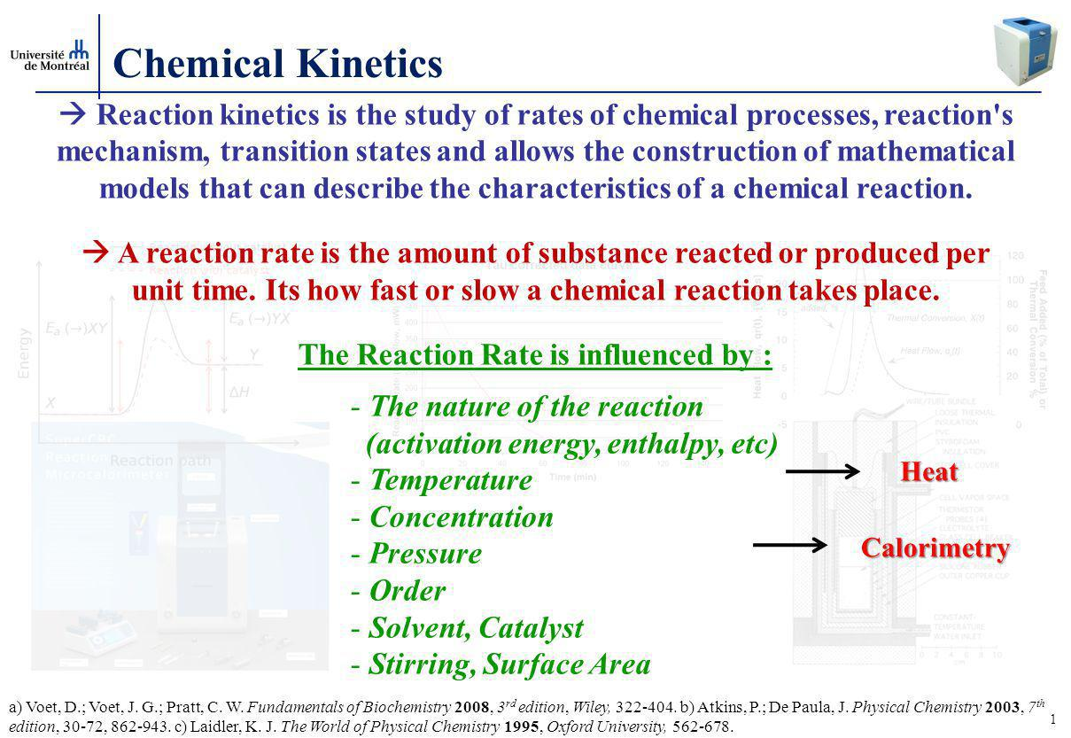 1 Chemical Kinetics  Reaction kinetics is the study of rates of chemical processes, reaction s mechanism, transition states and allows the construction of mathematical models that can describe the characteristics of a chemical reaction.