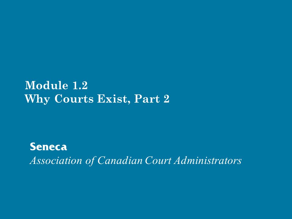 Module 1.2 Why Courts Exist, Part 2 Seneca Association of Canadian Court Administrators