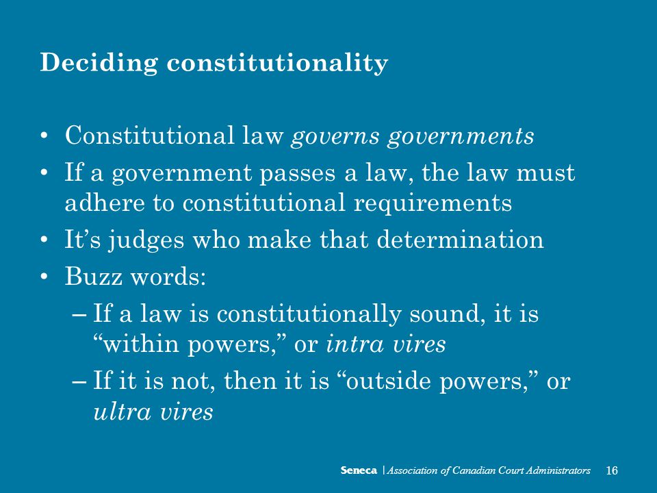 Deciding constitutionality Constitutional law governs governments If a government passes a law, the law must adhere to constitutional requirements It's judges who make that determination Buzz words: – If a law is constitutionally sound, it is within powers, or intra vires – If it is not, then it is outside powers, or ultra vires Seneca | Association of Canadian Court Administrators 16