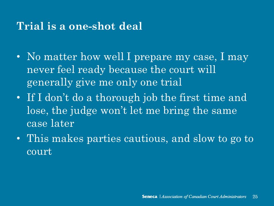 Trial is a one-shot deal No matter how well I prepare my case, I may never feel ready because the court will generally give me only one trial If I don't do a thorough job the first time and lose, the judge won't let me bring the same case later This makes parties cautious, and slow to go to court Seneca | Association of Canadian Court Administrators 25
